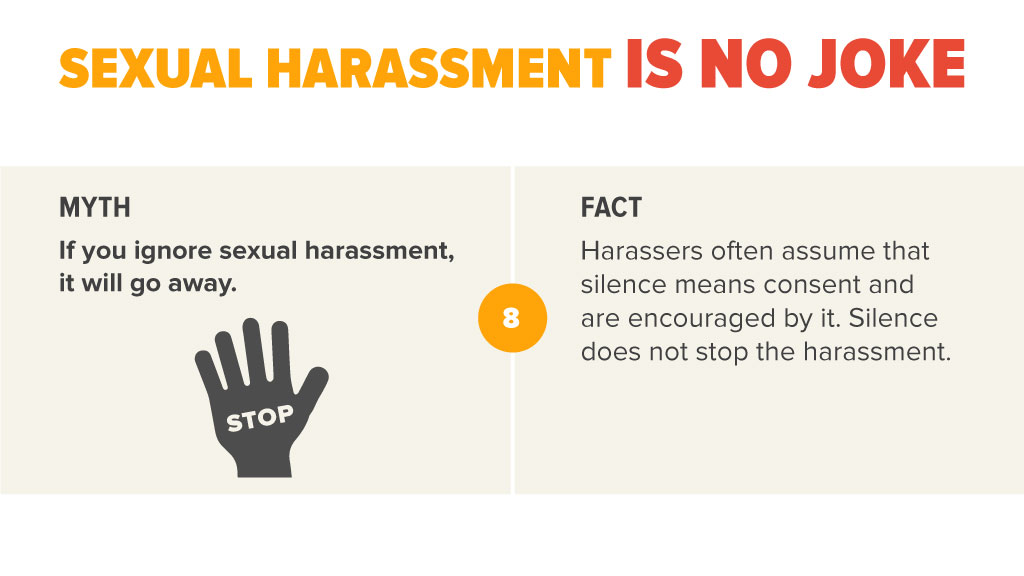 MYTH If you ignore sexual harassment, it will go away.  FACT Harassers often assume that silence means consent and are encouraged by it. Silence does not stop the harassment.